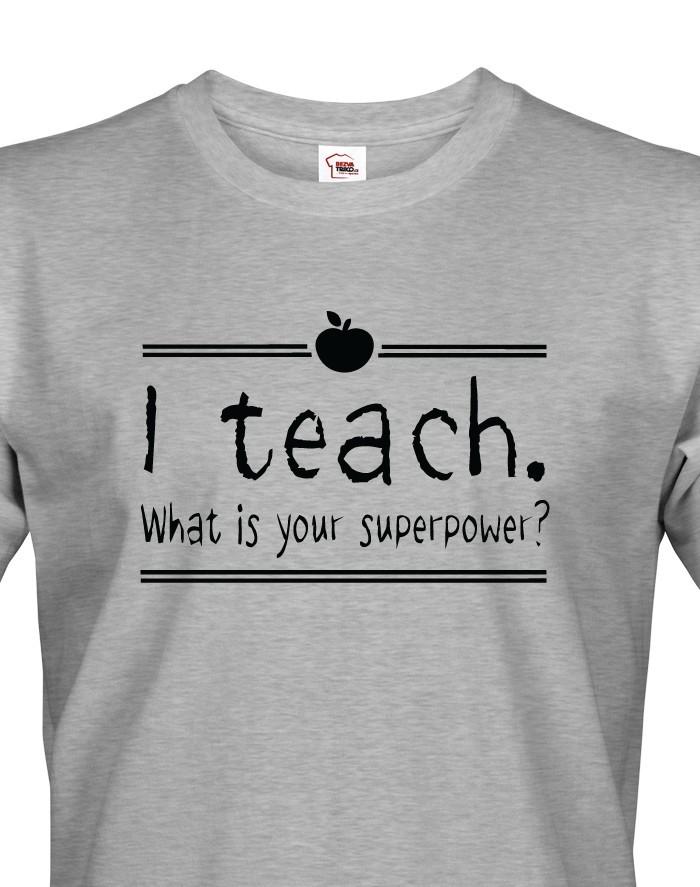 Tričko pro učitele I teach. What is your superpower?