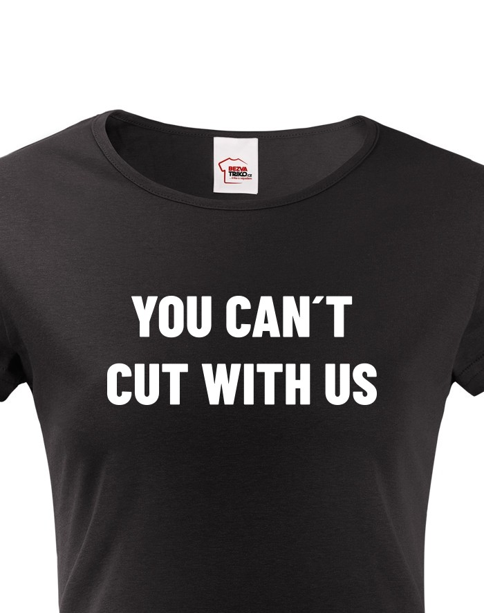 Dámské tričko YOU CANT CUT WITH US